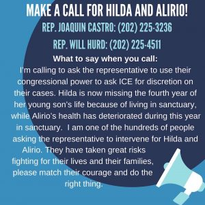 Make a call for Hilda and Alirio! Rep. Joaquin Castro (202) 225-3236; Rep. Will Hurd (202) 225-4511.<br /> What to say when you call:<br /> I'm calling to ask the representative to use their congressional power to ask ICE for discretion on their cases. Hilda is now missing the fourth year of her young son's life because of living in sanctuary, while Alirio's health has deteriorated during this year in sanctuary. I am one of the hundreds of people asking the representative to intervene for Hilda and Alirio. They have taken great risks fighting for their lives and their families, please match their courage and do the right thing!
